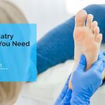 What is Podiatry? When Do You Need To See A Podiatrist?