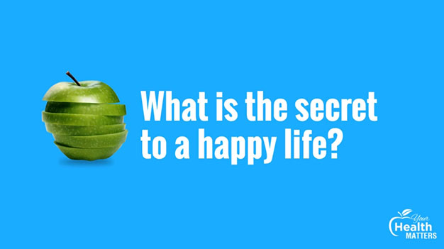 Your Health Matters: What is a secret to a happy life?